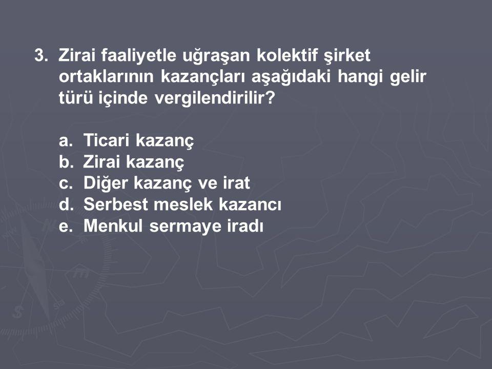 3.Zirai faaliyetle uğraşan kolektif şirket ortaklarının kazançları aşağıdaki hangi gelir türü içinde vergilendirilir? a.Ticari kazanç b.Zirai kazanç c