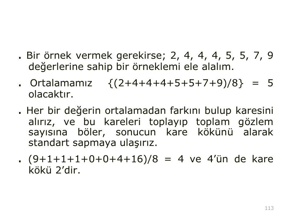 113. Bir örnek vermek gerekirse; 2, 4, 4, 4, 5, 5, 7, 9 değerlerine sahip bir örneklemi ele alalım.. Ortalamamız {(2+4+4+4+5+5+7+9)/8} = 5 olacaktır..