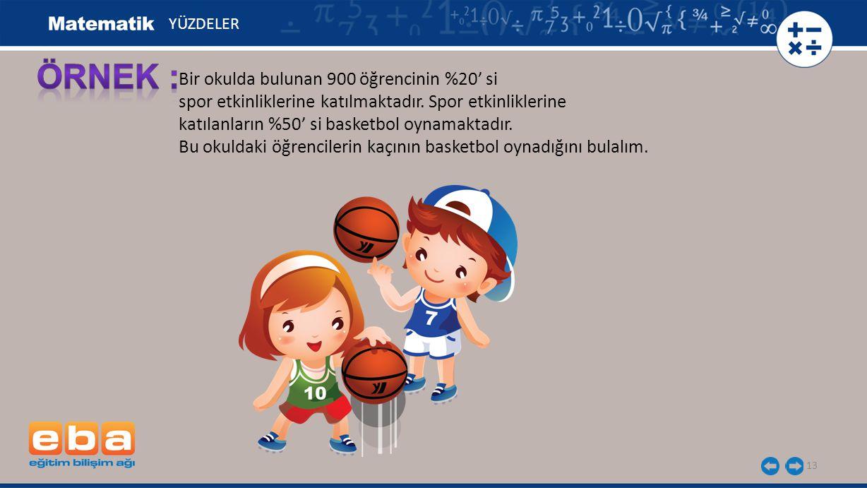 13 Bir okulda bulunan 900 öğrencinin %20' si spor etkinliklerine katılmaktadır. Spor etkinliklerine katılanların %50' si basketbol oynamaktadır. Bu ok