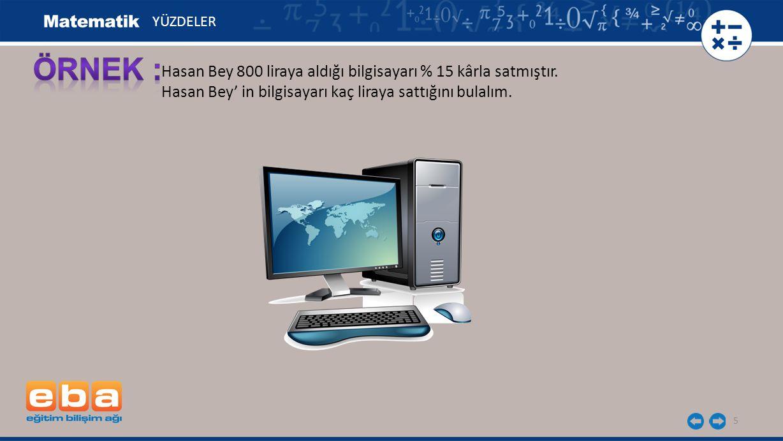 5 Hasan Bey 800 liraya aldığı bilgisayarı % 15 kârla satmıştır. Hasan Bey' in bilgisayarı kaç liraya sattığını bulalım. YÜZDELER