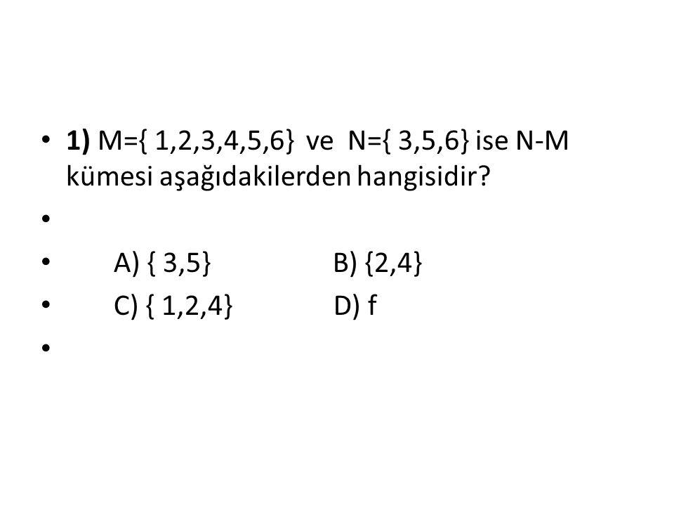 1) M={ 1,2,3,4,5,6} ve N={ 3,5,6} ise N-M kümesi aşağıdakilerden hangisidir? A) { 3,5} B) {2,4} C) { 1,2,4} D) f