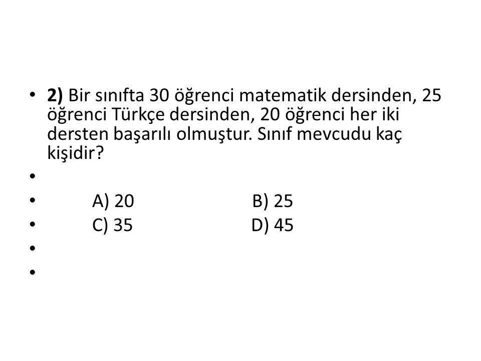 2) Bir sınıfta 30 öğrenci matematik dersinden, 25 öğrenci Türkçe dersinden, 20 öğrenci her iki dersten başarılı olmuştur. Sınıf mevcudu kaç kişidir? A