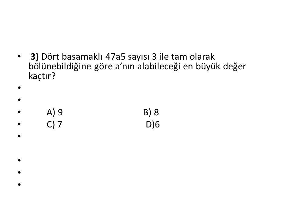 3) Dört basamaklı 47a5 sayısı 3 ile tam olarak bölünebildiğine göre a'nın alabileceği en büyük değer kaçtır? A) 9 B) 8 C) 7 D)6