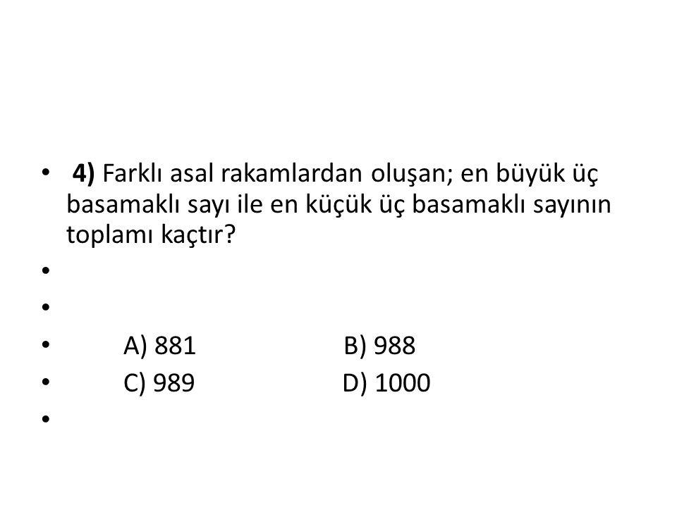 4) Farklı asal rakamlardan oluşan; en büyük üç basamaklı sayı ile en küçük üç basamaklı sayının toplamı kaçtır? A) 881 B) 988 C) 989 D) 1000
