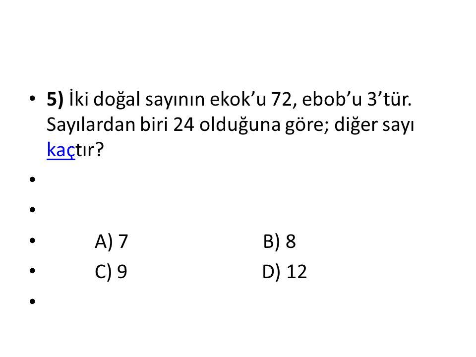 5) İki doğal sayının ekok'u 72, ebob'u 3'tür. Sayılardan biri 24 olduğuna göre; diğer sayı kaçtır? kaç A) 7 B) 8 C) 9 D) 12