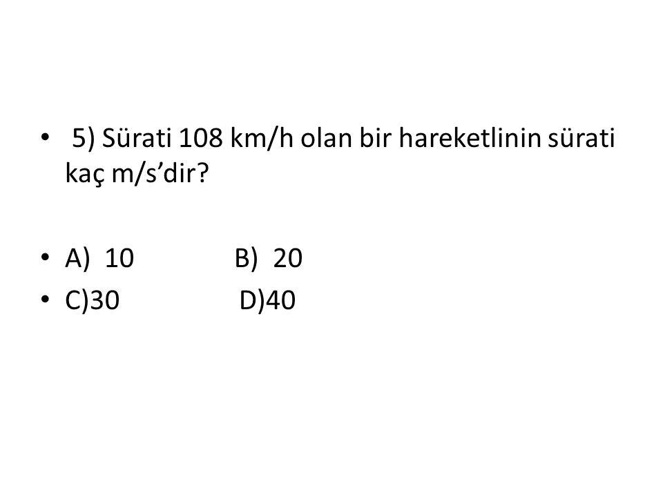 5) Sürati 108 km/h olan bir hareketlinin sürati kaç m/s'dir? A) 10 B) 20 C)30D)40