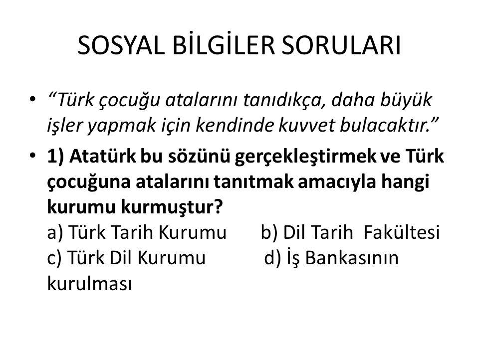 """SOSYAL BİLGİLER SORULARI """"Türk çocuğu atalarını tanıdıkça, daha büyük işler yapmak için kendinde kuvvet bulacaktır."""" 1) Atatürk bu sözünü gerçekleştir"""