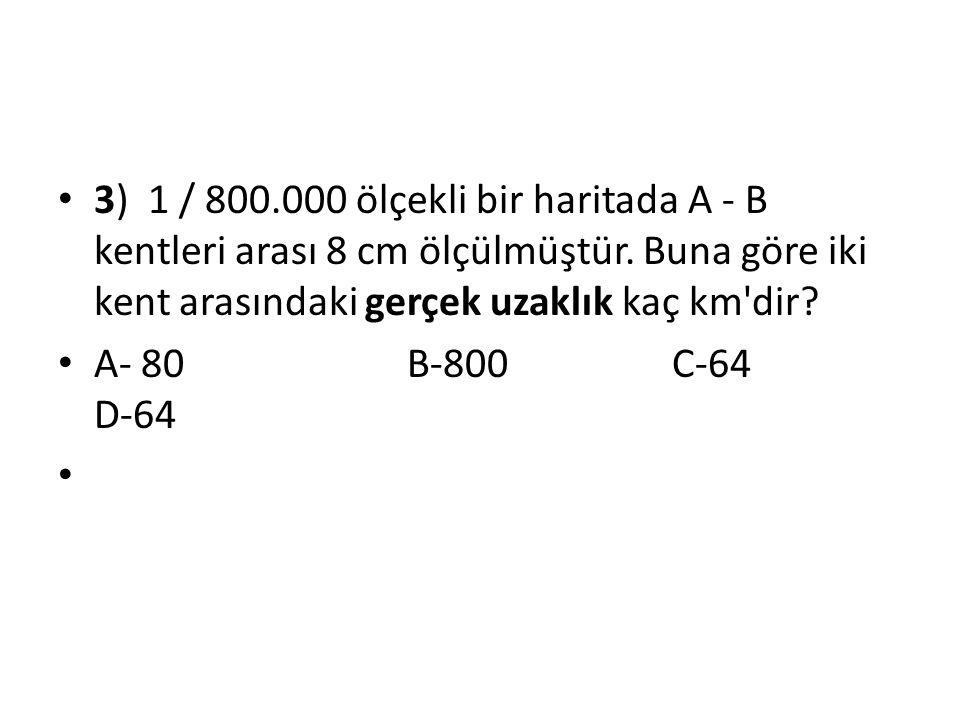3) 1 / 800.000 ölçekli bir haritada A - B kentleri arası 8 cm ölçülmüştür. Buna göre iki kent arasındaki gerçek uzaklık kaç km'dir? A- 80 B-800 C-64 D