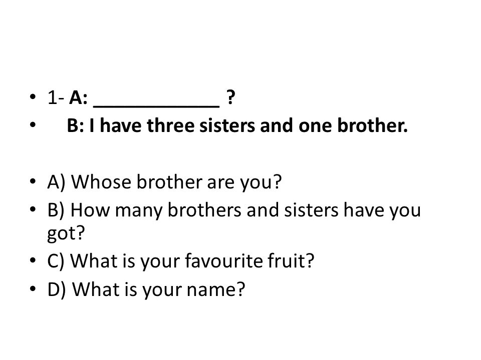 1- A: ____________ ? B: I have three sisters and one brother. A) Whose brother are you? B) How many brothers and sisters have you got? C) What is your