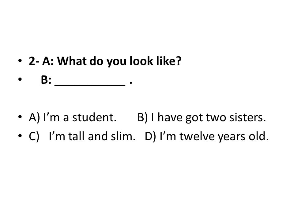 2- A: What do you look like? B: ___________. A) I'm a student. B) I have got two sisters. C) I'm tall and slim. D) I'm twelve years old.