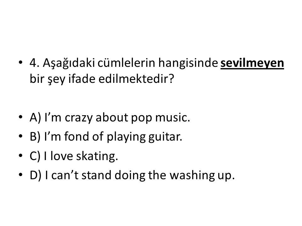 4. Aşağıdaki cümlelerin hangisinde sevilmeyen bir şey ifade edilmektedir? A) I'm crazy about pop music. B) I'm fond of playing guitar. C) I love skati