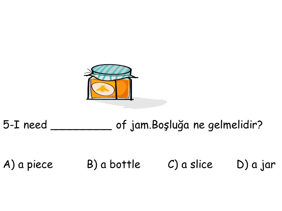 5-I need _________ of jam.Boşluğa ne gelmelidir? A) a piece B) a bottle C) a slice D) a jar