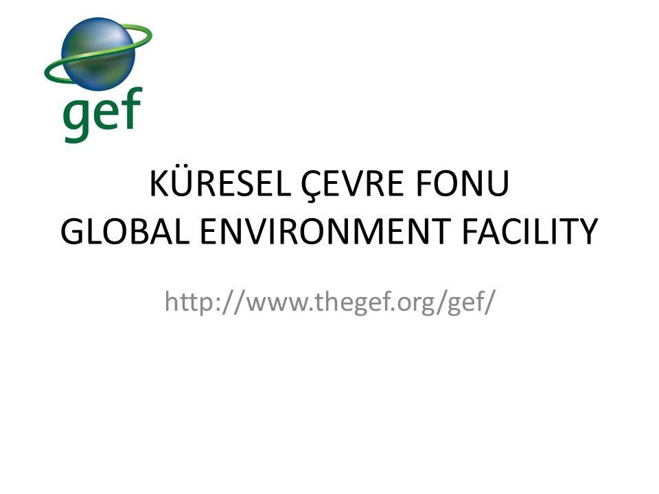 KÜRESEL ÇEVRE FONU GLOBAL ENVIRONMENT FACILITY http://www.thegef.org/gef/