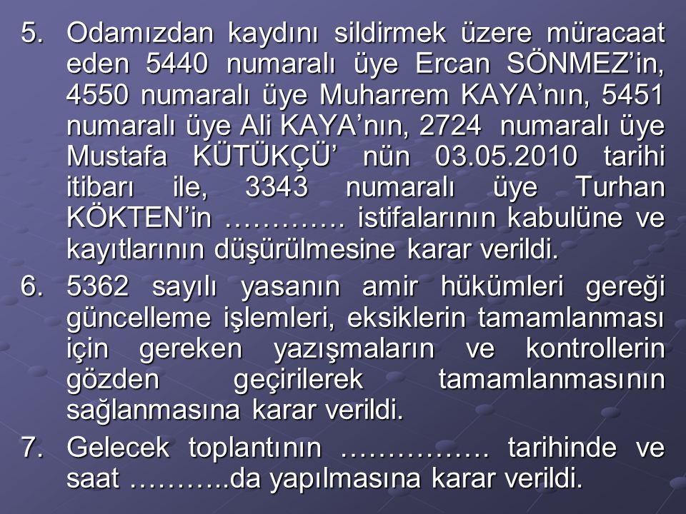 5.Odamızdan kaydını sildirmek üzere müracaat eden 5440 numaralı üye Ercan SÖNMEZ'in, 4550 numaralı üye Muharrem KAYA'nın, 5451 numaralı üye Ali KAYA'nın, 2724 numaralı üye Mustafa KÜTÜKÇÜ' nün 03.05.2010 tarihi itibarı ile, 3343 numaralı üye Turhan KÖKTEN'in ………….