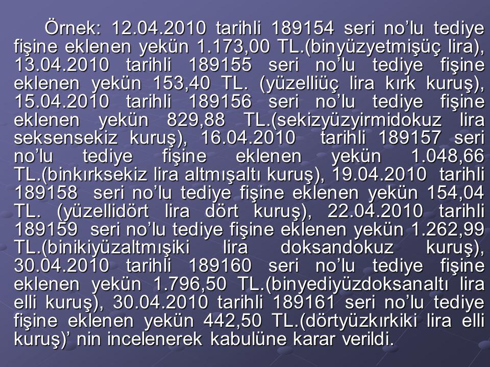 Örnek: 12.04.2010 tarihli 189154 seri no'lu tediye fişine eklenen yekün 1.173,00 TL.(binyüzyetmişüç lira), 13.04.2010 tarihli 189155 seri no'lu tediye fişine eklenen yekün 153,40 TL.