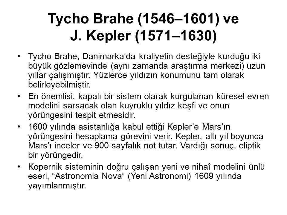 Tycho Brahe (1546–1601) ve J. Kepler (1571–1630) Tycho Brahe, Danimarka'da kraliyetin desteğiyle kurduğu iki büyük gözlemevinde (aynı zamanda araştırm