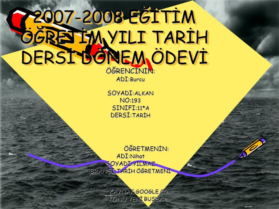 2007-2008 EĞİTİM ÖĞRETİM YILI TARİH DERSİ DÖNEM ÖDEVİ ÖĞRENCİNİN: ADI :Burcu SOYADI :ALKAN NO: 193 SINIFI :11*A DERSİ :TARİH ÖĞRETMENİN: ÖĞRETMENİN: A