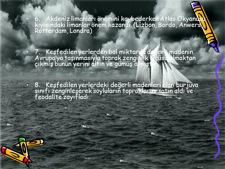 6. Akdeniz limanları önemini kaybederken Atlas Okyanusu kıyısındaki limanlar önem kazandı. (Lizbon, Bordo, Anwers, Rotterdam, Londra) 7. Keşfedilen ye