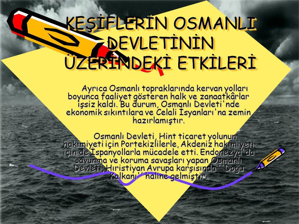KEŞİFLERİN OSMANLI DEVLETİNİN ÜZERİNDEKİ ETKİLERİ Ayrıca Osmanlı topraklarında kervan yolları boyunca faaliyet gösteren halk ve zanaatkârlar işsiz kal
