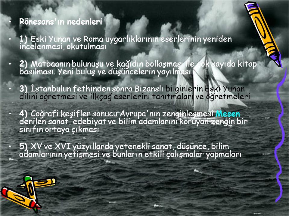 Rönesans'ın nedenleri 1) Eski Yunan ve Roma uygarlıklarının eserlerinin yeniden incelenmesi, okutulması 2) Matbaanın bulunuşu ve kağıdın bollaşması il