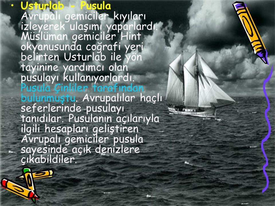 Usturlab - Pusula Avrupalı gemiciler kıyıları izleyerek ulaşımı yaparlardı. Müslüman gemiciler Hint okyanusunda coğrafi yeri belirten Usturlab ile yön