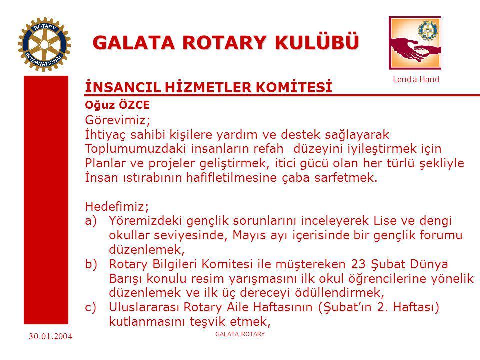Lend a Hand 30.01.2004 GALATA ROTARY GALATA ROTARY KULÜBÜ İNSANCIL HİZMETLER KOMİTESİ Oğuz ÖZCE d) KOYE öğrencilerinin ailelerinin ve İstanbul Valiliği Rotary çocuk evindeki çocukların diş taramasını yapmak, e)Sosyal Hizmetler ve Çocuk Esirgeme Kurumu'na bağlı bir yuva tespit edip, Şefkat Pınarı projesi başlatmak.