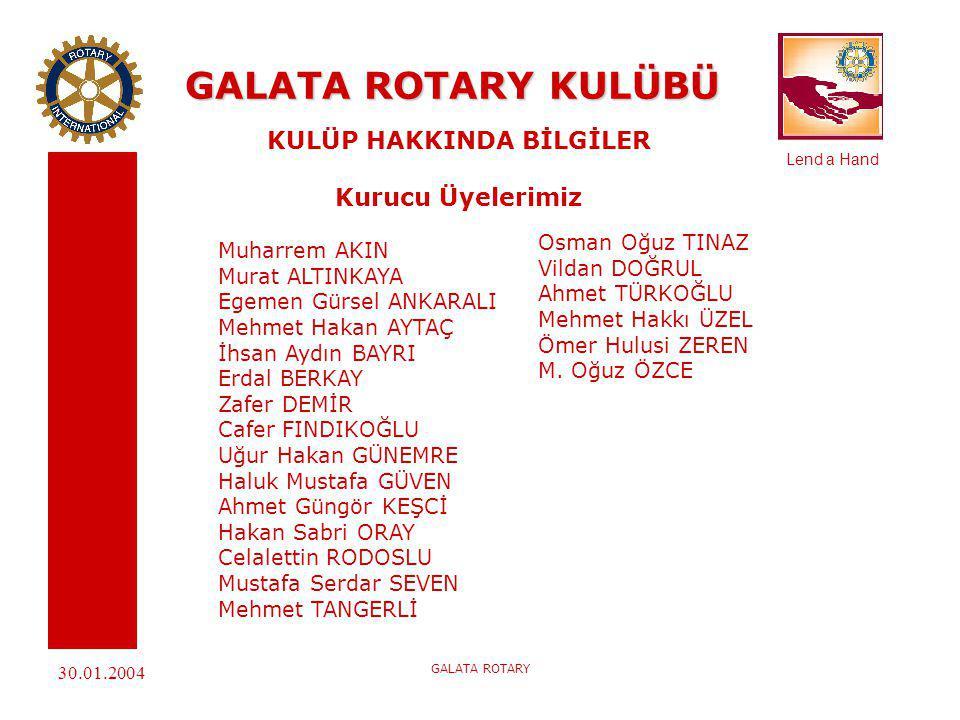 Lend a Hand 30.01.2004 GALATA ROTARY GALATA ROTARY KULÜBÜ KULÜP HAKKINDA BİLGİLER Kimlik Karnesi Kuruluş Tarihi : 02.09.2003 Charter Tarihi: 18.12.2003 Kurucu Kulüp: Galatasaray Rotary Kulübü Dönem Başkanı: Hakan Aytaç Dönem Guvernörü: Hitay Güner Guvernör Özel Temsilcisi: Yalçın Say 2004 – 2005 Dönemi BAŞKAN: Hakan Aytaç 2005 – 2006 Dönemi BELİRLENMİŞ BAŞKAN: Aydın Bayrı PAUL HARRIS DOSTLARI: Hakan Aytaç