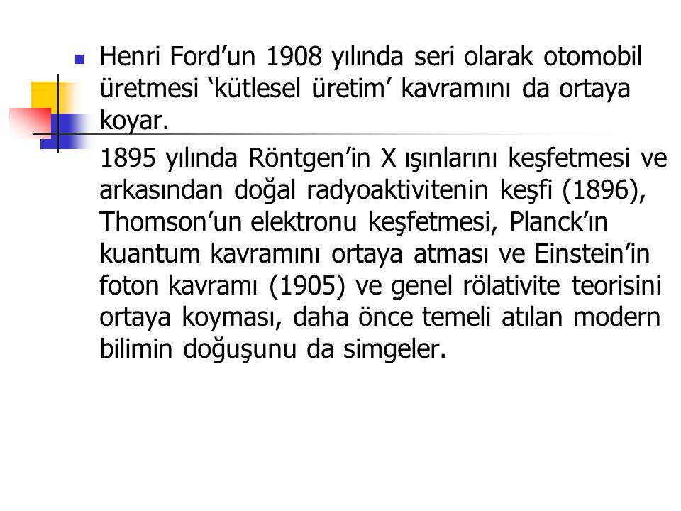 Henri Ford'un 1908 yılında seri olarak otomobil üretmesi 'kütlesel üretim' kavramını da ortaya koyar. 1895 yılında Röntgen'in X ışınlarını keşfetmesi
