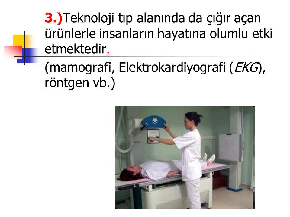 3.)Teknoloji tıp alanında da çığır açan ürünlerle insanların hayatına olumlu etki etmektedir.. (mamografi, Elektrokardiyografi (EKG), röntgen vb.)