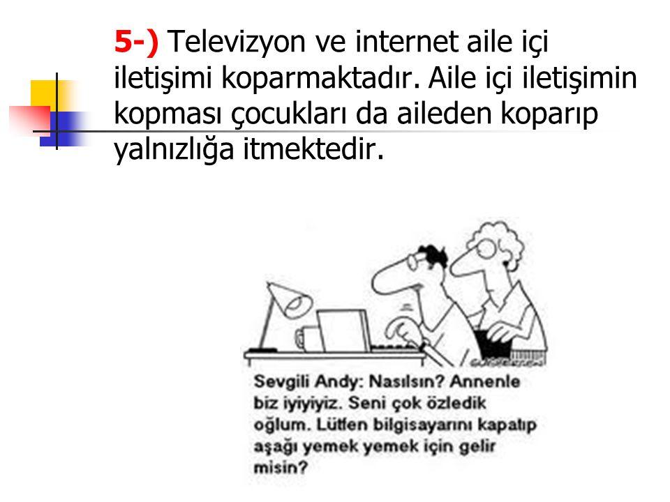 5-) Televizyon ve internet aile içi iletişimi koparmaktadır. Aile içi iletişimin kopması çocukları da aileden koparıp yalnızlığa itmektedir.