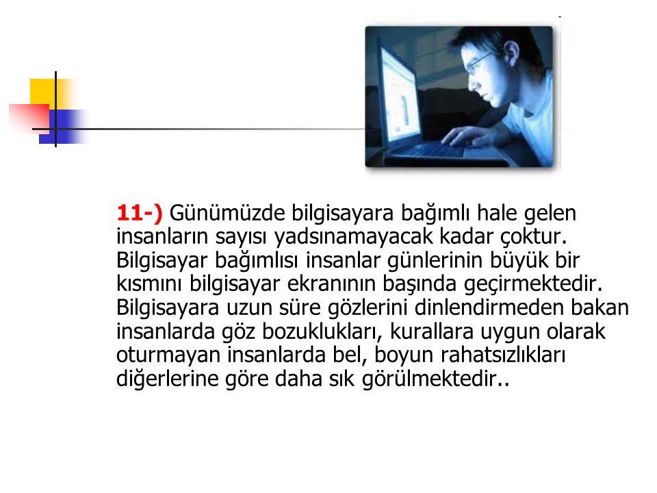 11-) Günümüzde bilgisayara bağımlı hale gelen insanların sayısı yadsınamayacak kadar çoktur. Bilgisayar bağımlısı insanlar günlerinin büyük bir kısmın