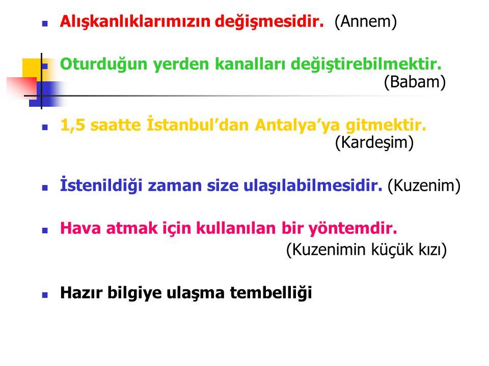Alışkanlıklarımızın değişmesidir. (Annem) Oturduğun yerden kanalları değiştirebilmektir. (Babam) 1,5 saatte İstanbul'dan Antalya'ya gitmektir. (Kardeş
