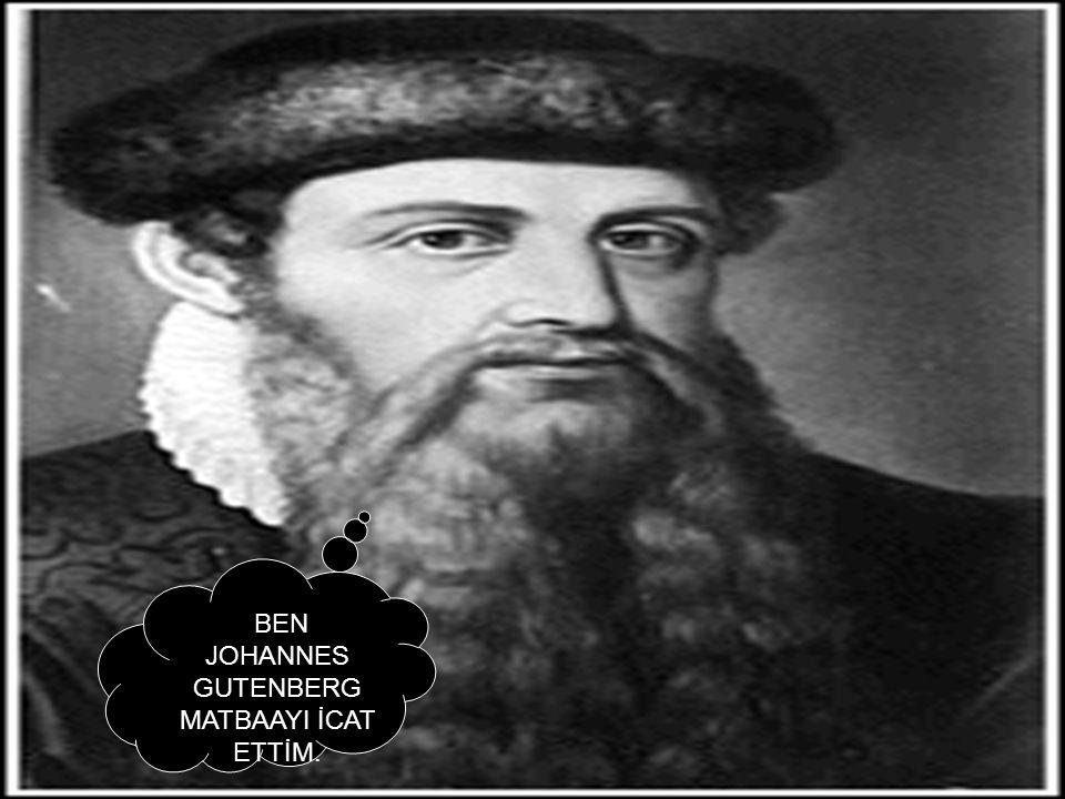 BEN JOHANNES GUTENBERG MATBAAYI İCAT ETTİM.