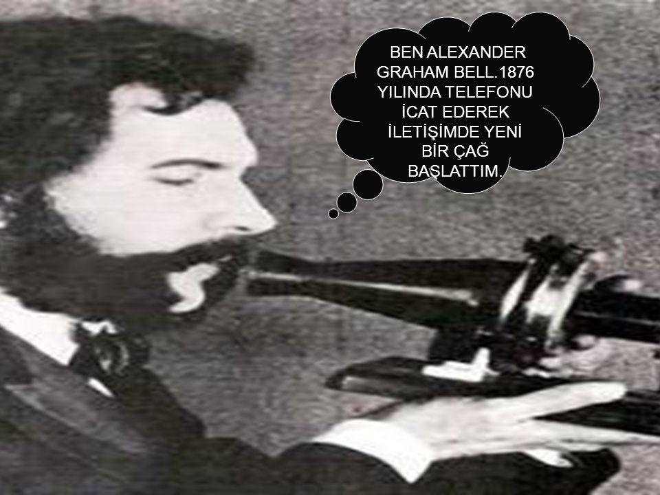 BEN ALEXANDER GRAHAM BELL.1876 YILINDA TELEFONU İCAT EDEREK İLETİŞİMDE YENİ BİR ÇAĞ BAŞLATTIM.