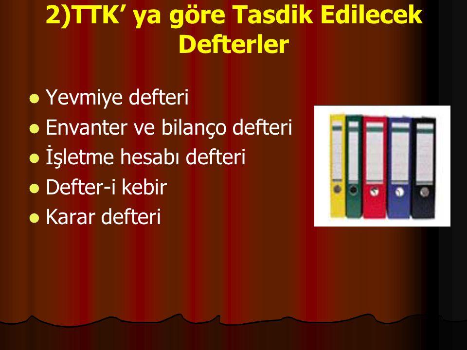 2)TTK' ya göre Tasdik Edilecek Defterler Yevmiye defteri Envanter ve bilanço defteri İşletme hesabı defteri Defter-i kebir Karar defteri