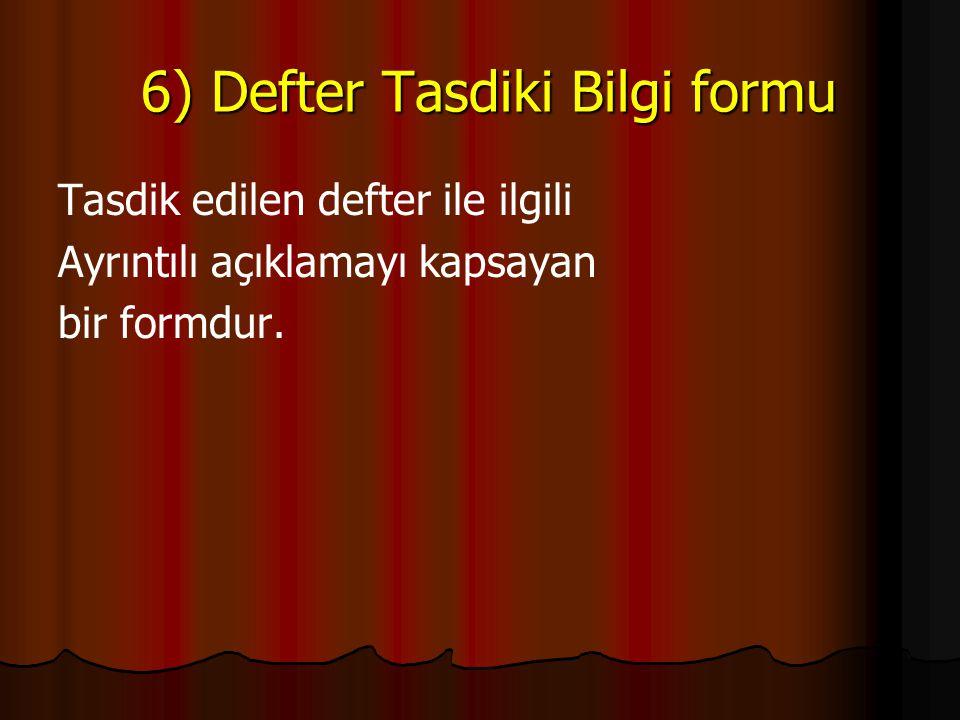 6) Defter Tasdiki Bilgi formu 6) Defter Tasdiki Bilgi formu Tasdik edilen defter ile ilgili Ayrıntılı açıklamayı kapsayan bir formdur.