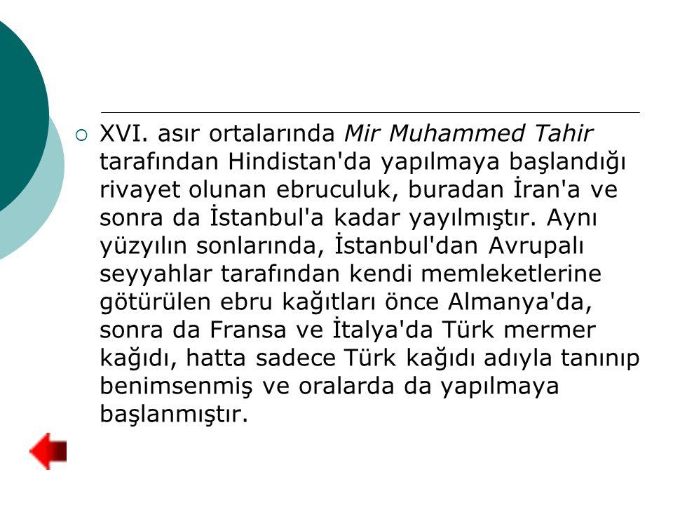  XVI. asır ortalarında Mir Muhammed Tahir tarafından Hindistan'da yapılmaya başlandığı rivayet olunan ebruculuk, buradan İran'a ve sonra da İstanbul'