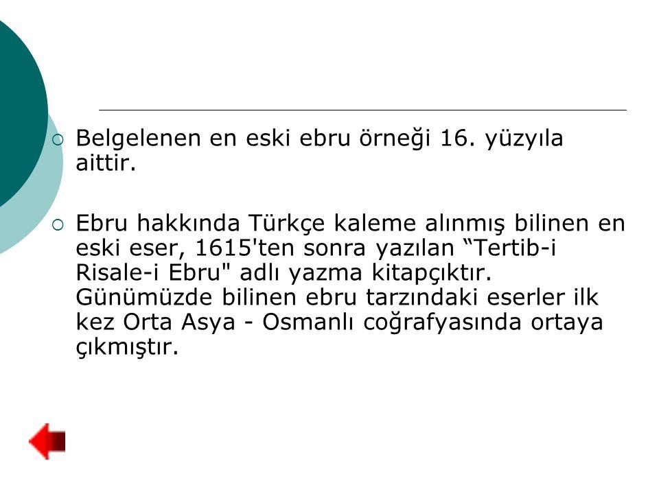 """ Belgelenen en eski ebru örneği 16. yüzyıla aittir.  Ebru hakkında Türkçe kaleme alınmış bilinen en eski eser, 1615'ten sonra yazılan """"Tertib-i Risa"""
