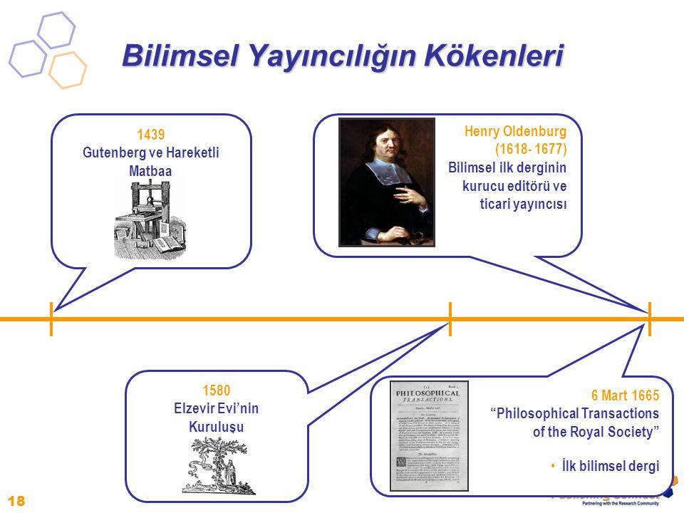 18 Bilimsel Yayıncılığın Kökenleri 1580 Elzevir Evi'nin Kuruluşu 1439 Gutenberg ve Hareketli Matbaa 6 Mart 1665 Philosophical Transactions of the Royal Society İlk bilimsel dergi Henry Oldenburg (1618- 1677) Bilimsel ilk derginin kurucu editörü ve ticari yayıncısı