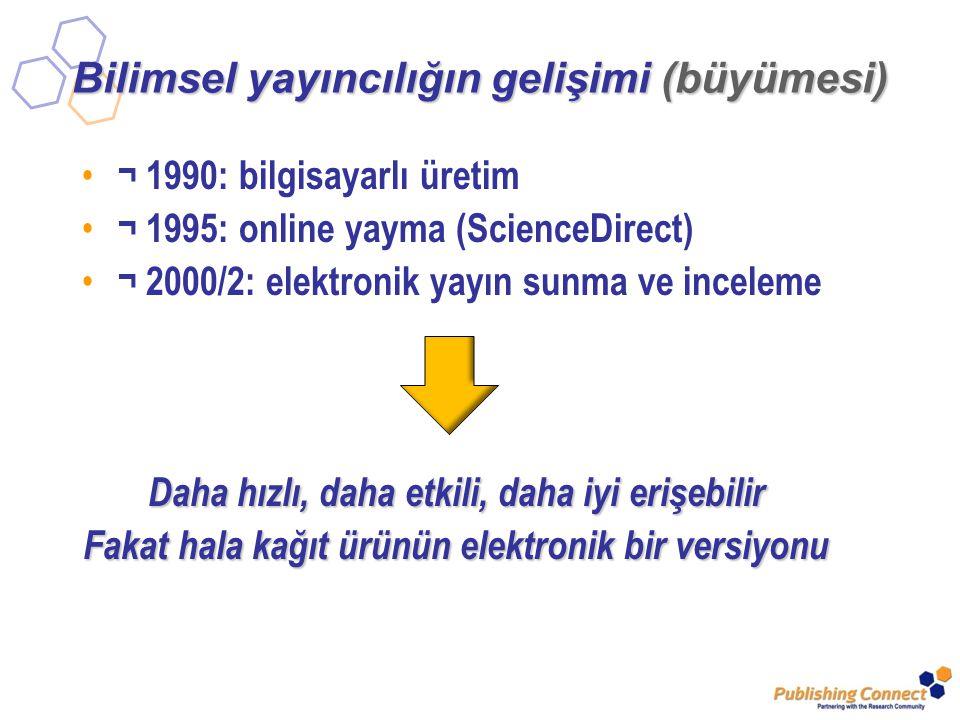 Bilimsel yayıncılığın gelişimi (büyümesi) ¬ 1990: bilgisayarlı üretim ¬ 1995: online yayma (ScienceDirect) ¬ 2000/2: elektronik yayın sunma ve inceleme Daha hızlı, daha etkili, daha iyi erişebilir Fakat hala kağıt ürünün elektronik bir versiyonu