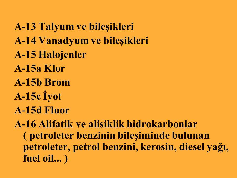 A-13 Talyum ve bileşikleri A-14 Vanadyum ve bileşikleri A-15 Halojenler A-15a Klor A-15b Brom A-15c İyot A-15d Fluor A-16 Alifatik ve alisiklik hidrokarbonlar ( petroleter benzinin bileşiminde bulunan petroleter, petrol benzini, kerosin, diesel yağı, fuel oil...
