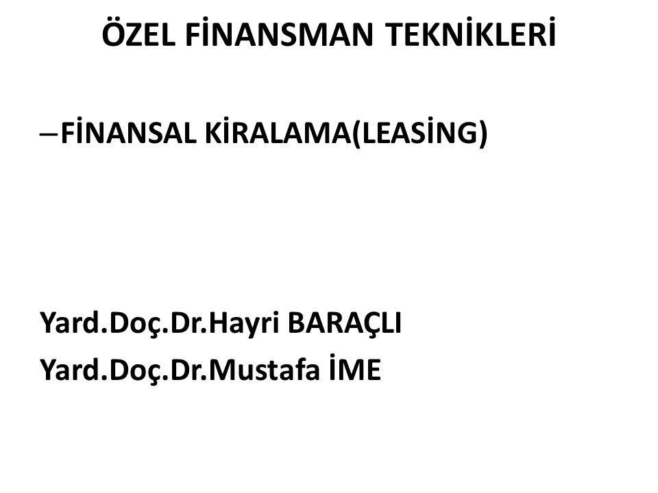 ÖZEL FİNANSMAN TEKNİKLERİ – FİNANSAL KİRALAMA(LEASİNG) Yard.Doç.Dr.Hayri BARAÇLI Yard.Doç.Dr.Mustafa İME