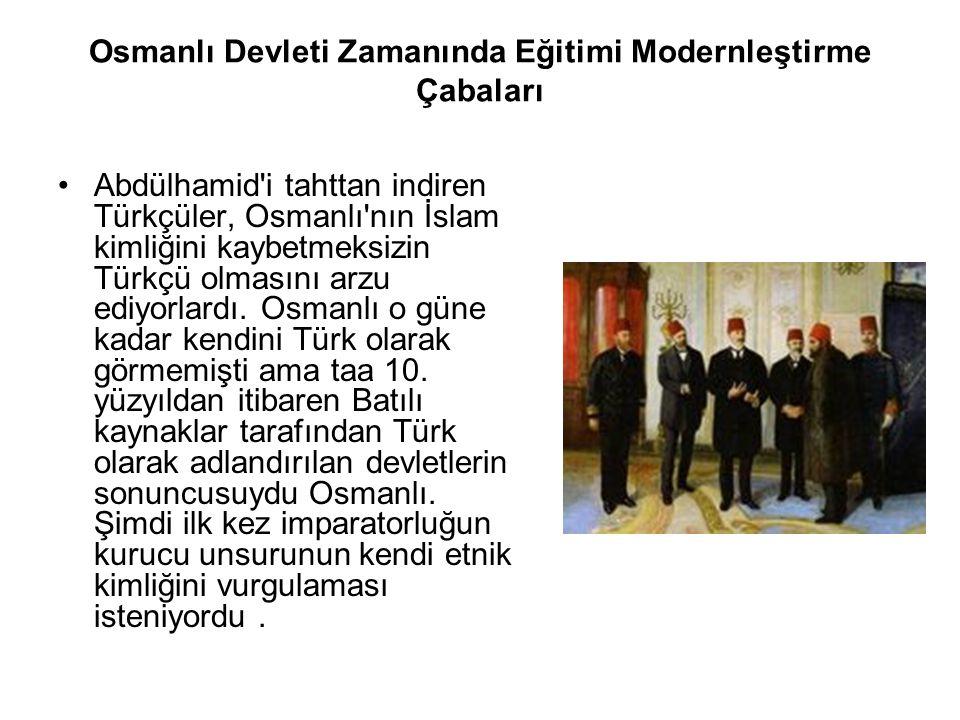 Osmanlı Devleti Zamanında Eğitimi Modernleştirme Çabaları Abdülhamid i tahttan indiren Türkçüler, Osmanlı nın İslam kimliğini kaybetmeksizin Türkçü olmasını arzu ediyorlardı.