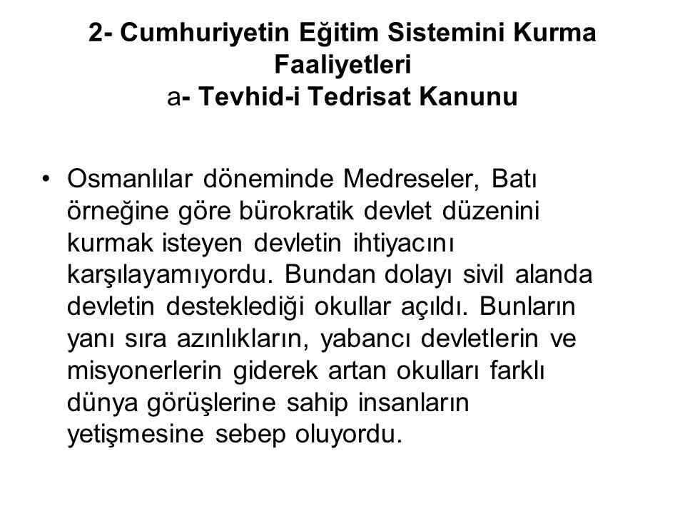 2- Cumhuriyetin Eğitim Sistemini Kurma Faaliyetleri a- Tevhid-i Tedrisat Kanunu Osmanlılar döneminde Medreseler, Batı örneğine göre bürokratik devlet düzenini kurmak isteyen devletin ihtiyacını karşılayamıyordu.