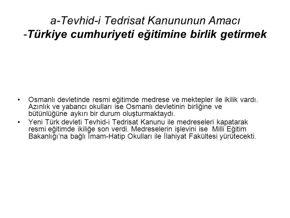 a-Tevhid-i Tedrisat Kanununun Amacı -Türkiye cumhuriyeti eğitimine birlik getirmek Osmanlı devletinde resmi eğitimde medrese ve mektepler ile ikilik vardı.