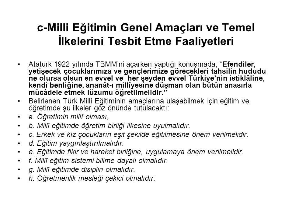 c-Milli Eğitimin Genel Amaçları ve Temel İlkelerini Tesbit Etme Faaliyetleri Atatürk 1922 yılında TBMM'ni açarken yaptığı konuşmada; Efendiler, yetişecek çocuklarımıza ve gençlerimize görecekleri tahsilin hududu ne olursa olsun en evvel ve her şeyden evvel Türkiye'nin istiklâline, kendi benliğine, ananât-ı millîyesine düşman olan bütün anasırla mücâdele etmek lüzumu öğretilmelidir. Belirlenen Türk Millî Eğitiminin amaçlarına ulaşabilmek için eğitim ve öğretimde şu ilkeler göz önünde tutulacaktı: a.