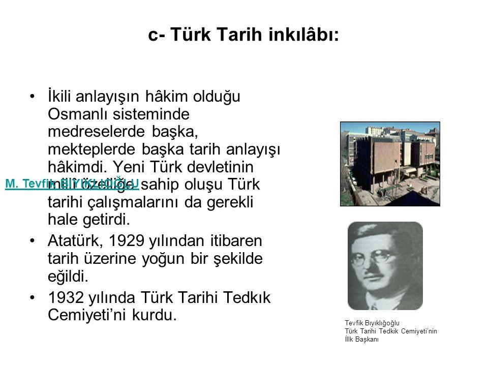 c- Türk Tarih inkılâbı: İkili anlayışın hâkim olduğu Osmanlı sisteminde medreselerde başka, mekteplerde başka tarih anlayışı hâkimdi.
