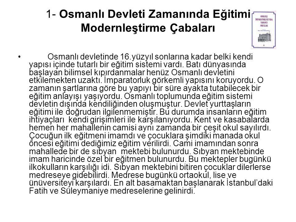1- Osmanlı Devleti Zamanında Eğitimi Modernleştirme Çabaları Osmanlı devletinde 16.yüzyıl sonlarına kadar belki kendi yapısı içinde tutarlı bir eğitim sistemi vardı.