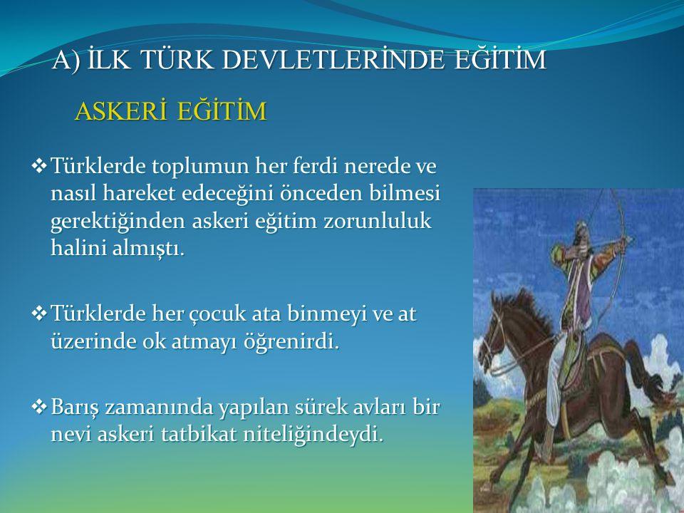 A) İLK TÜRK DEVLETLERİNDE EĞİTİM  Türklerde toplumun her ferdi nerede ve nasıl hareket edeceğini önceden bilmesi gerektiğinden askeri eğitim zorunluluk halini almıştı.