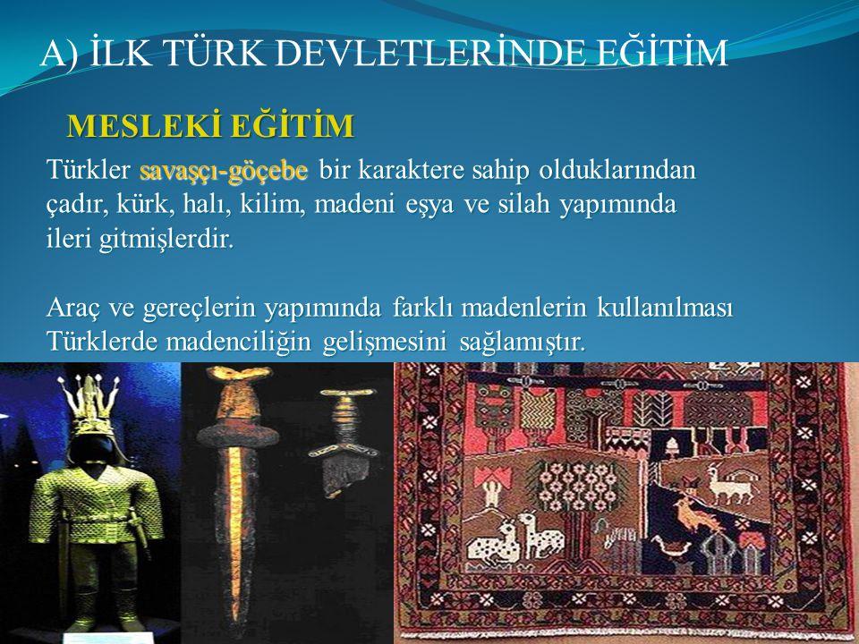 A) İLK TÜRK DEVLETLERİNDE EĞİTİM MESLEKİ EĞİTİM Türkler savaşçı-göçebe bir karaktere sahip olduklarından çadır, kürk, halı, kilim, madeni eşya ve silah yapımında ileri gitmişlerdir.